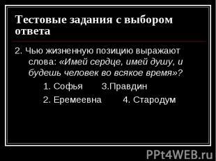 Тестовые задания с выбором ответа2. Чью жизненную позицию выражают слова: «Имей