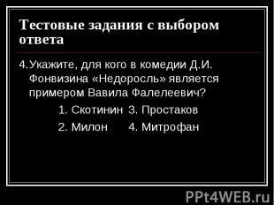 Тестовые задания с выбором ответа4. Укажите, для кого в комедии Д.И. Фонвизина «