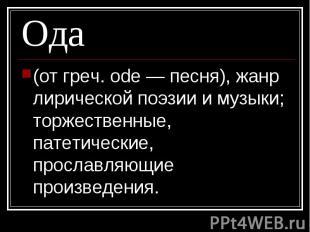 Ода (от греч. ode — песня), жанр лирической поэзии и музыки; торжественные, пате