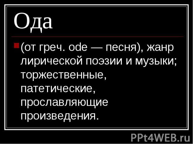 Ода (от греч. ode — песня), жанр лирической поэзии и музыки; торжественные, патетические, прославляющие произведения.
