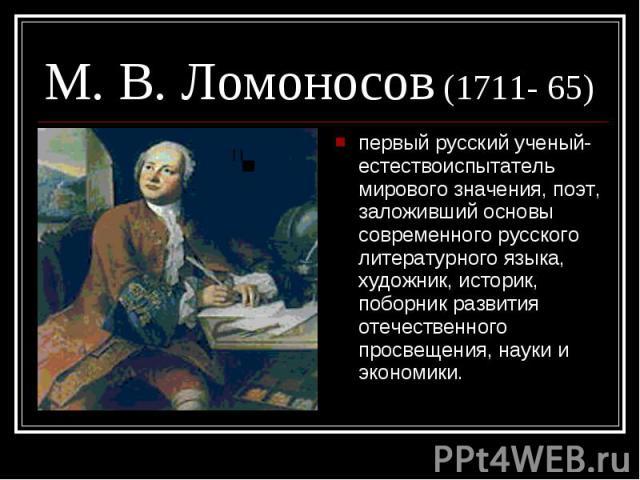 М. В. Ломоносов (1711- 65)первый русский ученый-естествоиспытатель мирового значения, поэт, заложивший основы современного русского литературного языка, художник, историк, поборник развития отечественного просвещения, науки и экономики.