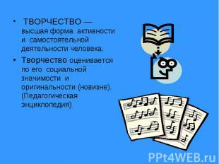 ТВОРЧЕСТВО — высшая форма активности и самостоятельной деятельности человека. Тв