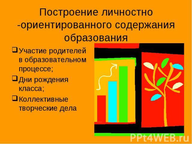 Построение личностно -ориентированного содержания образования Участие родителей в образовательном процессе; Дни рождения класса; Коллективные творческие дела