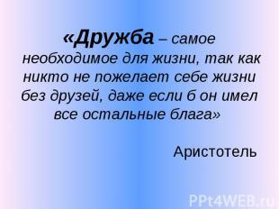 «Дружба – самое необходимое для жизни, так как никто не пожелает себе жизни без