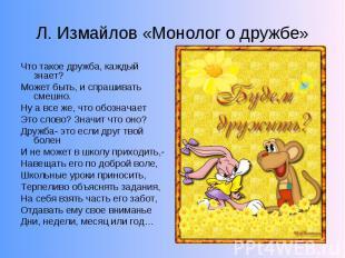 Л. Измайлов «Монолог о дружбе»Что такое дружба, каждый знает? Может быть, и спра