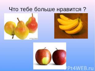 Что тебе больше нравится ?