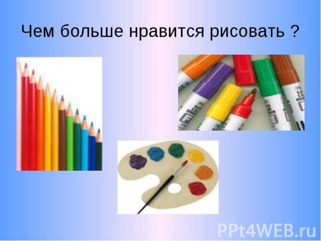 Чем больше нравится рисовать ?