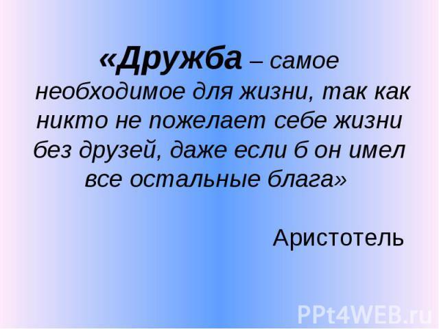 «Дружба – самое необходимое для жизни, так как никто не пожелает себе жизни без друзей, даже если б он имел все остальные блага» Аристотель
