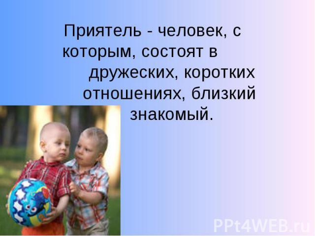 Приятель - человек, с которым, состоят в дружеских, коротких отношениях, близкий знакомый.