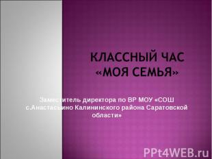 Классный час «МОЯ Семья» Заместитель директора по ВР МОУ «СОШ с.Анастасьино Кали