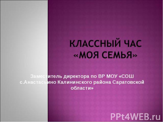 Классный час «МОЯ Семья» Заместитель директора по ВР МОУ «СОШ с.Анастасьино Калининского района Саратовской области»