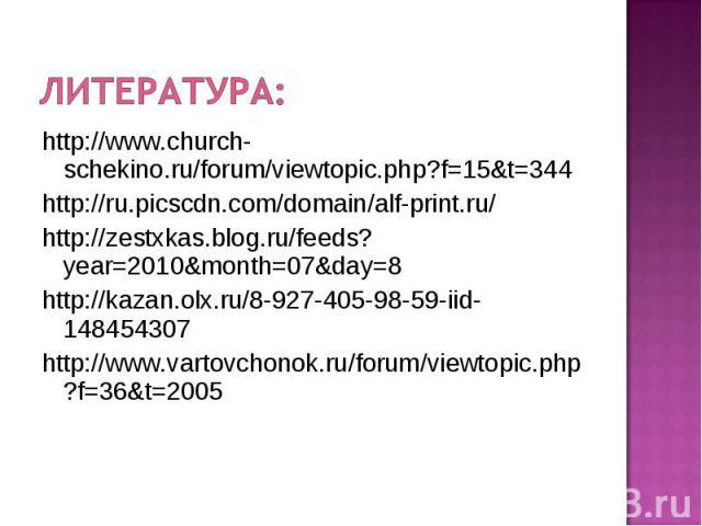 Литература: http://www.church-schekino.ru/forum/viewtopic.php?f=15&t=344 http://ru.picscdn.com/domain/alf-print.ru/ http://zestxkas.blog.ru/feeds?year=2010&month=07&day=8 http://kazan.olx.ru/8-927-405-98-59-iid-148454307 http://www.vartovchonok.ru/f…