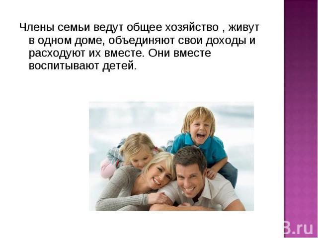 Члены семьи ведут общее хозяйство , живут в одном доме, объединяют свои доходы и расходуют их вместе. Они вместе воспитывают детей.