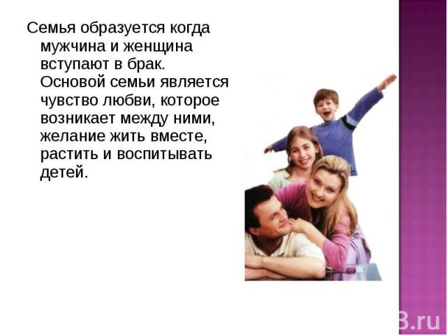 Семья образуется когда мужчина и женщина вступают в брак. Основой семьи является чувство любви, которое возникает между ними, желание жить вместе, растить и воспитывать детей.