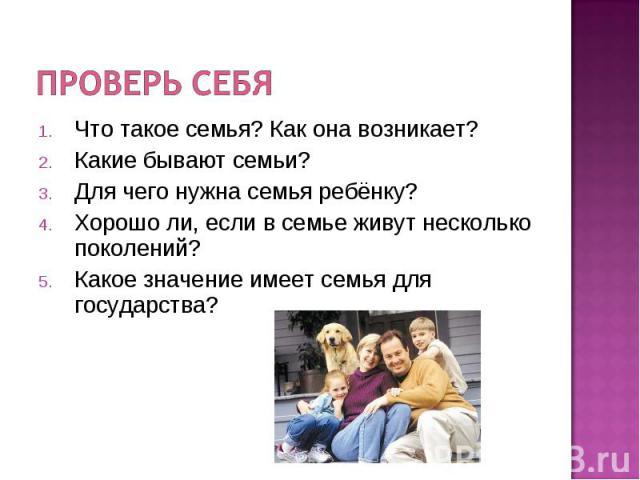 Проверь себяЧто такое семья? Как она возникает? Какие бывают семьи? Для чего нужна семья ребёнку? Хорошо ли, если в семье живут несколько поколений? Какое значение имеет семья для государства?
