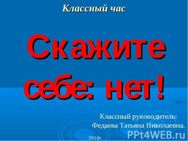 Классный час Скажите себе: нет! Классный руководитель: Федаева Татьяна Николаевна.