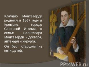 Клаудио Монтеверди родился в 1567 году в Кремоне, городе Северной Италии, в семь
