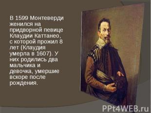 В 1599 Монтеверди женился на придворной певице Клаудии Каттанео, с которой прожи
