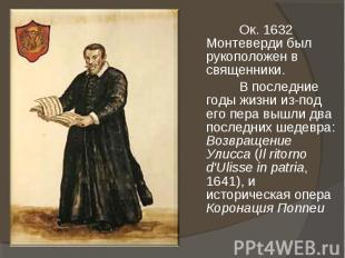 Ок. 1632 Монтеверди был рукоположен в священники. В последние годы жизни из-под