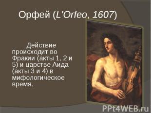 Орфей (L'Orfeo, 1607) Действие происходит во Фракии (акты 1, 2 и 5) и царстве Аи