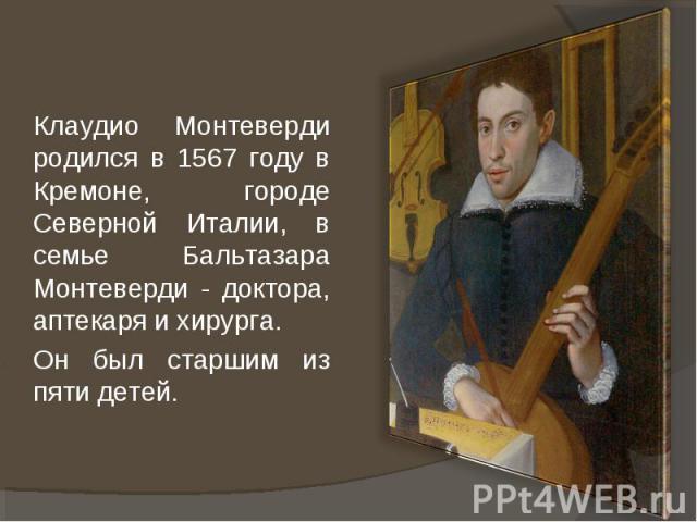 Клаудио Монтеверди родился в 1567 году в Кремоне, городе Северной Италии, в семье Бальтазара Монтеверди - доктора, аптекаря и хирурга. Он был старшим из пяти детей.