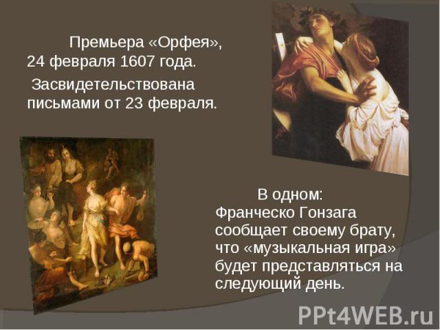 Премьера «Орфея», 24 февраля 1607 года. Засвидетельствована письмами от 23 февраля. В одном: Франческо Гонзага сообщает своему брату, что «музыкальная игра» будет представляться на следующий день.