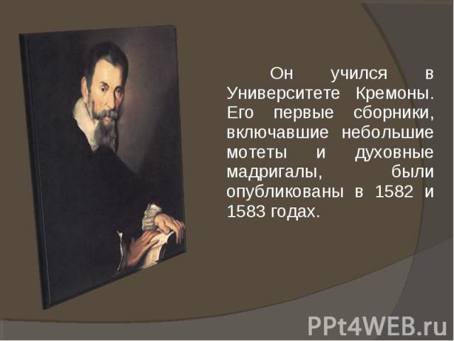 Он учился в Университете Кремоны. Его первые сборники, включавшие небольшие мотеты и духовные мадригалы, были опубликованы в 1582 и 1583 годах.