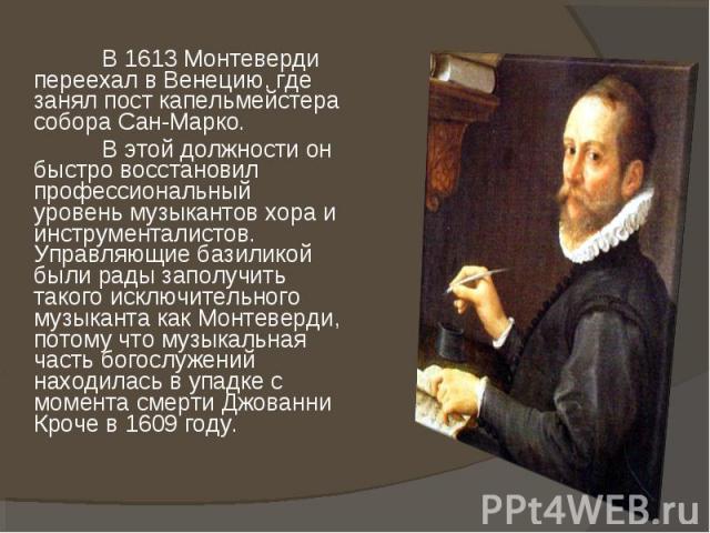 В 1613 Монтеверди переехал в Венецию, где занял пост капельмейстера собора Сан-Марко. В этой должности он быстро восстановил профессиональный уровень музыкантов хора и инструменталистов. Управляющие базиликой были рады заполучить такого исключительн…