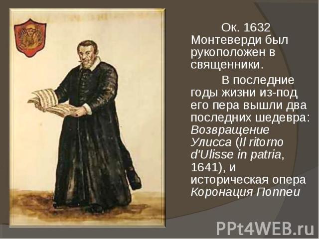 Ок. 1632 Монтеверди был рукоположен в священники. В последние годы жизни из-под его пера вышли два последних шедевра: Возвращение Улисса (Il ritorno d'Ulisse in patria, 1641), и историческая опера Коронация Поппеи