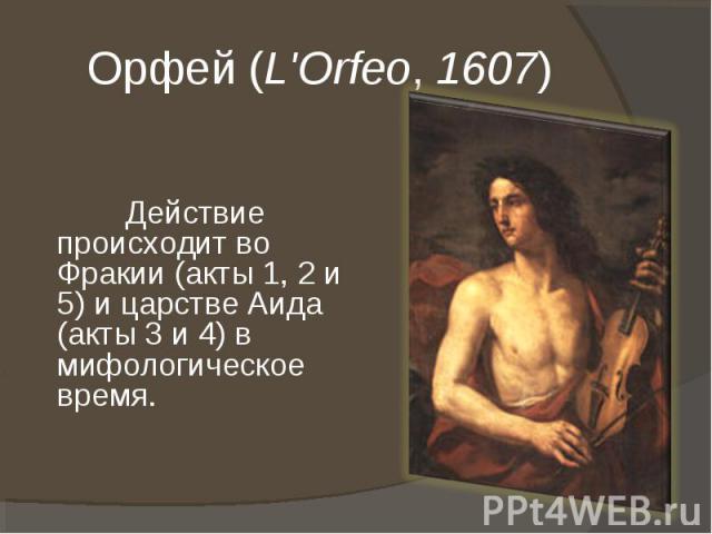 Орфей (L'Orfeo, 1607) Действие происходит во Фракии (акты 1, 2 и 5) и царстве Аида (акты 3 и 4) в мифологическое время.
