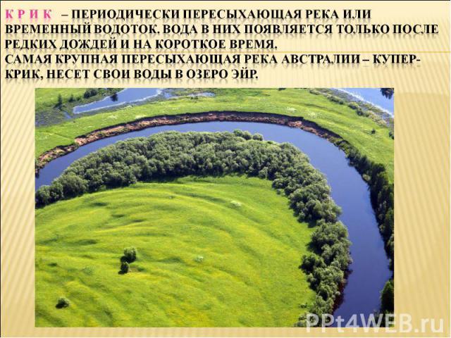 Крик – периодически пересыхающая река или временный водоток. Вода в них появляется только после редких дождей и на короткое время. Самая крупная пересыхающая река Австралии – Купер-Крик, несет свои воды в озЕРО Эйр.