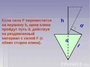 Если сила P переместится на вершину h, щеки клина пройдут путь d, действуя на ра