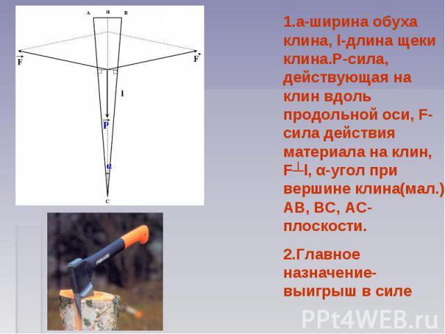 1.a-ширина обуха клина, l-длина щеки клина.P-сила, действующая на клин вдоль продольной оси, F-сила действия материала на клин, F┴l, α-угол при вершине клина(мал.) AB, BC, AC-плоскости. 2.Главное назначение-выигрыш в силе