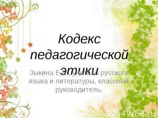 Кодекс педагогической этики Зыкина Е.Е., учитель русского языка и литературы, кл