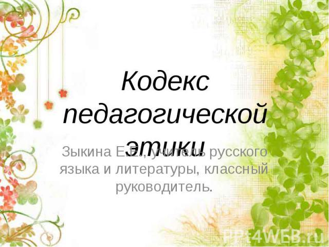 Кодекс педагогической этики Зыкина Е.Е., учитель русского языка и литературы, классный руководитель.