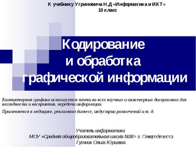 К учебнику Угриновича Н.Д «Информатика и ИКТ» 10 класс Кодирование и обработка графической информации Компьютерная графика используется почти во всех научных и инженерных дисциплинах для наглядности и восприятия, передачи информации. Применяется в м…