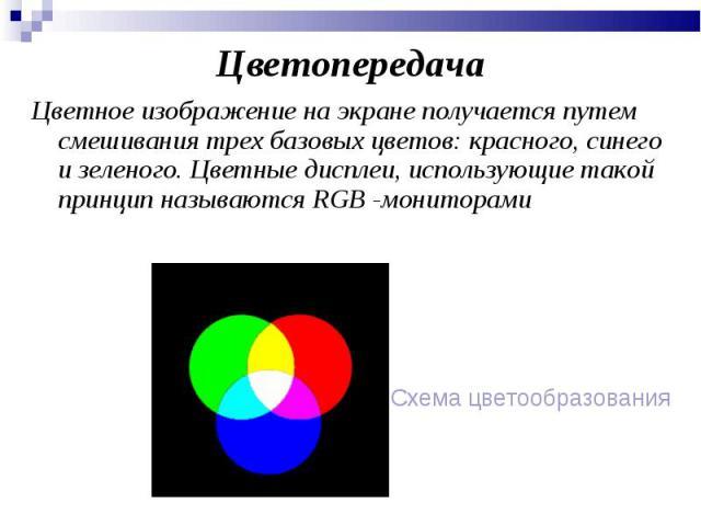 ЦветопередачаЦветное изображение на экране получается путем смешивания трех базовых цветов: красного, синего и зеленого. Цветные дисплеи, использующие такой принцип называются RGB -мониторами