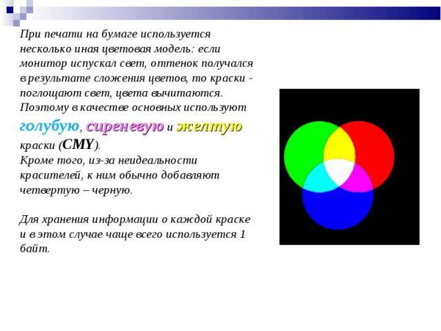 При печати на бумаге используется несколько иная цветовая модель: если монитор испускал свет, оттенок получался врезультате сложения цветов, токраски - поглощают свет, цвета вычитаются. Поэтому вкачестве основных используют голубую, сиреневую иж…