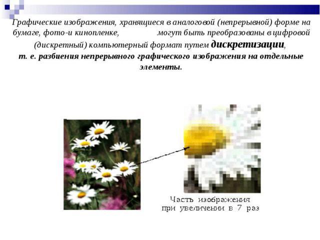 Графические изображения, хранящиеся в аналоговой (непрерывной) форме на бумаге, фото-и кинопленке, могут быть преобразованы в цифровой (дискретный) компьютерный формат путем дискретизации, т. е. разбиения непрерывного графического изображения на отд…