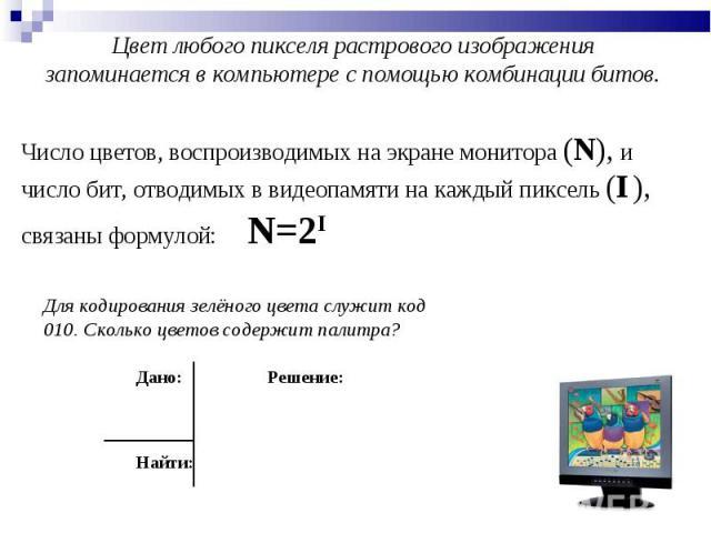 Цвет любого пикселя растрового изображения запоминается в компьютере с помощью комбинации битов. Число цветов, воспроизводимых на экране монитора (N), и число бит, отводимых в видеопамяти на каждый пиксель (I ), связаны формулой: N=2I Для кодировани…