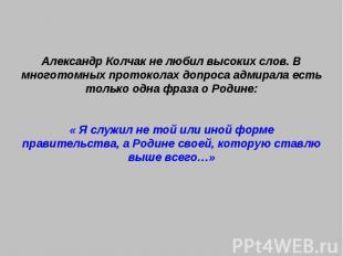 Александр Колчак не любил высоких слов. В многотомных протоколах допроса адмирал