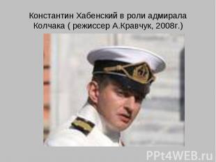 Константин Хабенский в роли адмирала Колчака ( режиссер А.Кравчук, 2008г.)