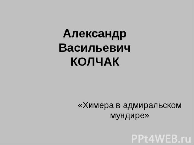 Александр Васильевич Колчак «Химера в адмиральском мундире»