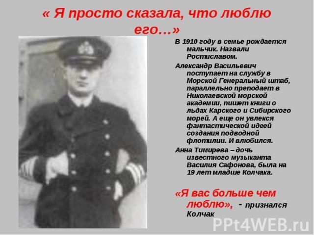 « Я просто сказала, что люблю его…»В 1910 году в семье рождается мальчик. Назвали Ростиславом. Александр Васильевич поступает на службу в Морской Генеральный штаб, параллельно преподает в Николаевской морской академии, пишет книги о льдах Карского и…