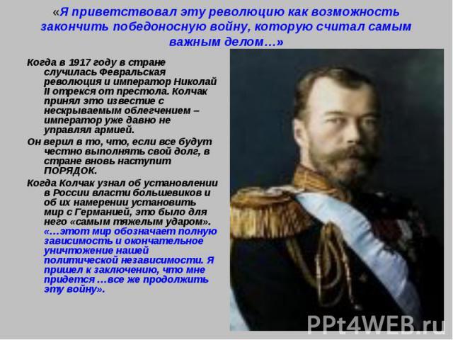 «Я приветствовал эту революцию как возможность закончить победоносную войну, которую считал самым важным делом…»Когда в 1917 году в стране случилась Февральская революция и император Николай II отрекся от престола. Колчак принял это известие с нескр…