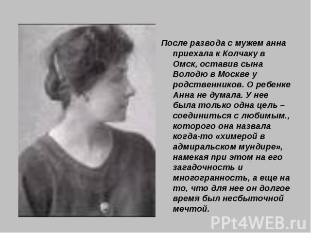 После развода с мужем анна приехала к Колчаку в Омск, оставив сына Володю в Москве у родственников. О ребенке Анна не думала. У нее была только одна цель – соединиться с любимым., которого она назвала когда-то «химерой в адмиральском мундире», намек…