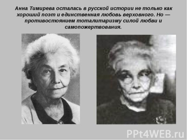 Анна Тимирева осталась в русской истории не только как хороший поэт и единственная любовь верховного. Но — противостоянием тоталитаризму силой любви и самопожертвования.