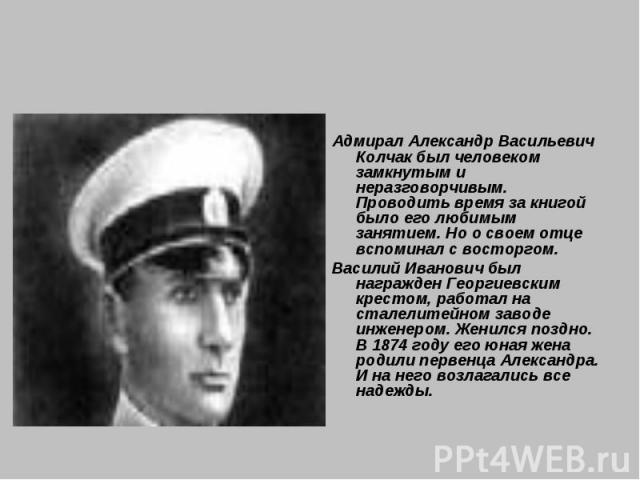 Адмирал Александр Васильевич Колчак был человеком замкнутым и неразговорчивым. Проводить время за книгой было его любимым занятием. Но о своем отце вспоминал с восторгом. Василий Иванович был награжден Георгиевским крестом, работал на сталелитейном …