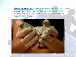 «Мягкая глина» - В группе, которая находится на этом уровне развития, уже возник