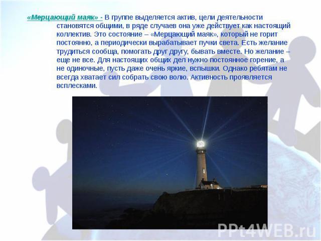 «Мерцающий маяк» - В группе выделяется актив, цели деятельности становятся общими, в ряде случаев она уже действует как настоящий коллектив. Это состояние – «Мерцающий маяк», который не горит постоянно, а периодически вырабатывает пучки света. Есть …
